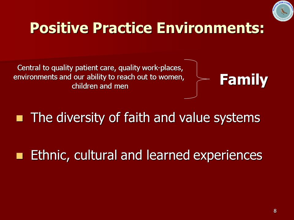 8 Positive Practice Environments: The diversity of faith and value systems The diversity of faith and value systems Ethnic, cultural and learned experiences Ethnic, cultural and learned experiences Central to quality patient care, quality work-places, environments and our ability to reach out to women, children and men Family