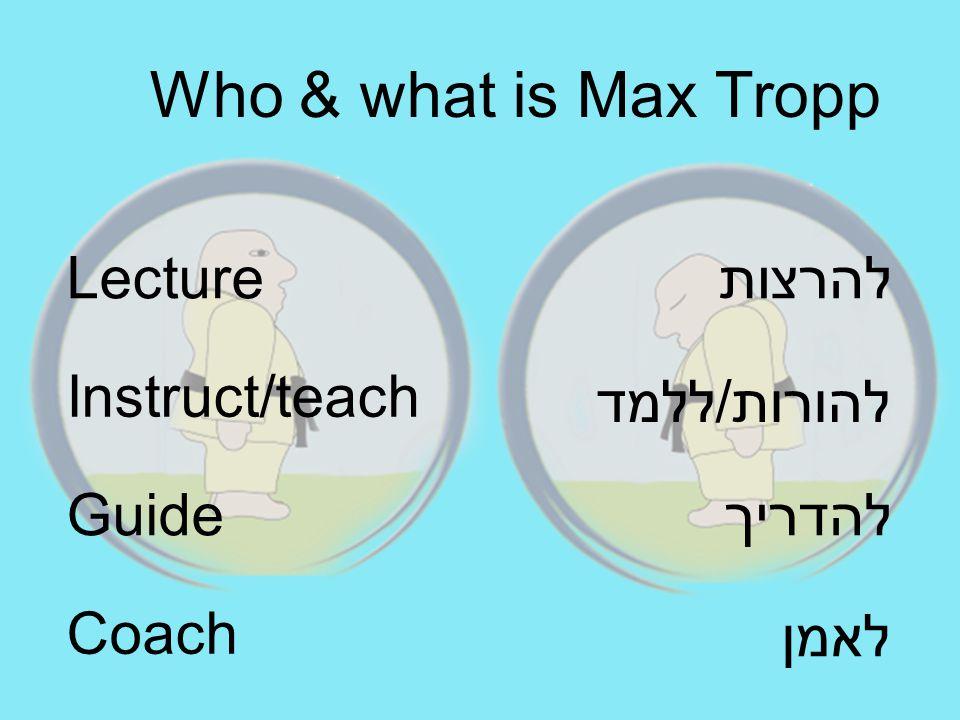להרצות להורות/ללמד להדריך Lecture Instruct/teach Guide Who & what is Max Tropp לאמן Coach