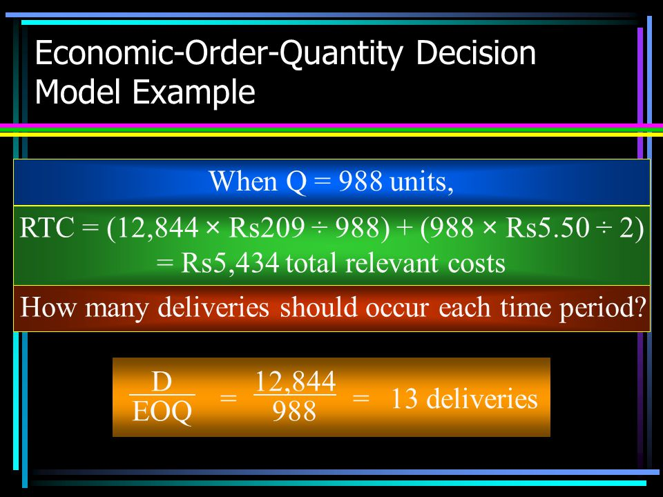 Economic-Order-Quantity Decision Model Example When Q = 988 units, RTC = (12,844 × Rs209 ÷ 988) + (988 × Rs5.50 ÷ 2) = Rs5,434 total relevant costs Ho