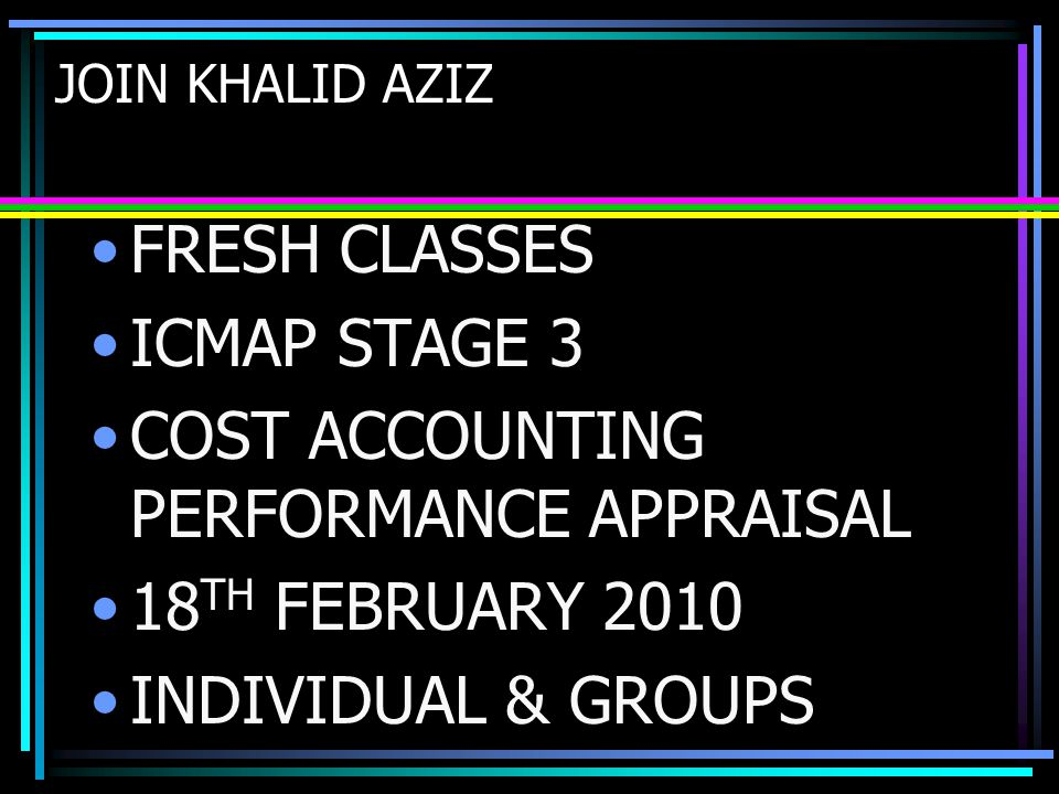 JOIN KHALID AZIZ FRESH CLASSES ICMAP STAGE 3 COST ACCOUNTING PERFORMANCE APPRAISAL 18 TH FEBRUARY 2010 INDIVIDUAL & GROUPS