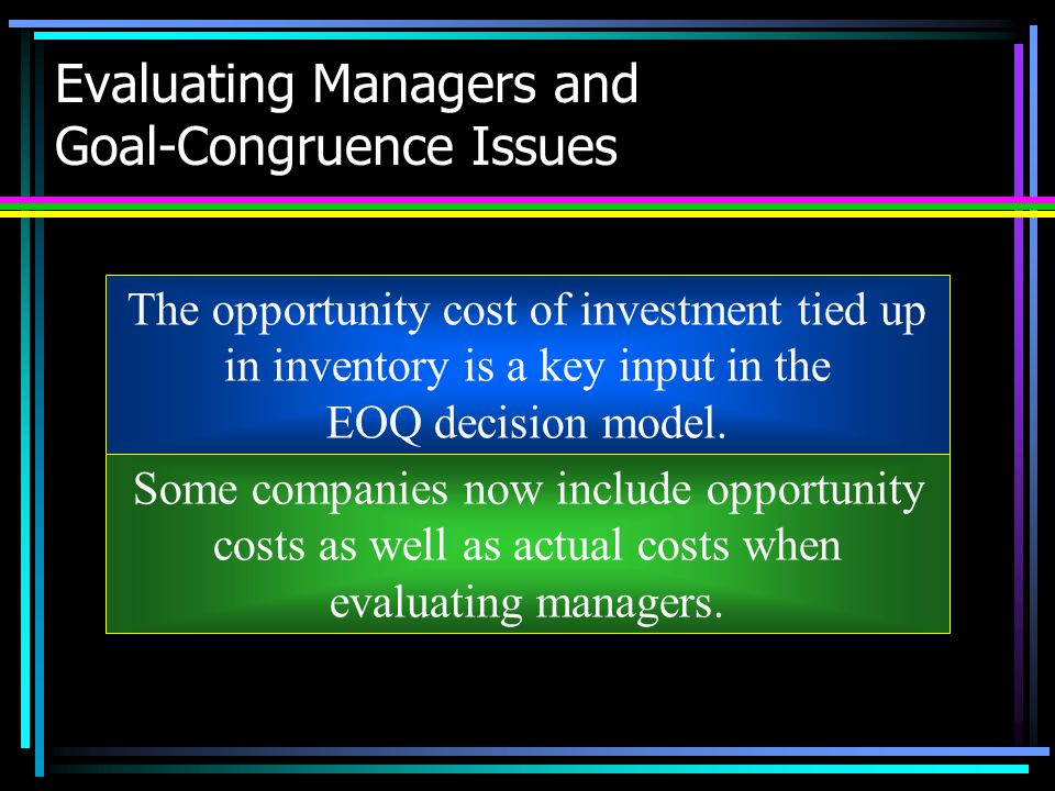 Evaluating Managers and Goal-Congruence Issues The opportunity cost of investment tied up in inventory is a key input in the EOQ decision model. Some