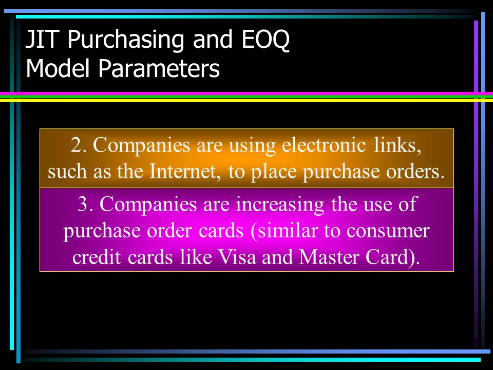 JIT Purchasing and EOQ Model Parameters 2. Companies are using electronic links, such as the Internet, to place purchase orders. 3. Companies are incr