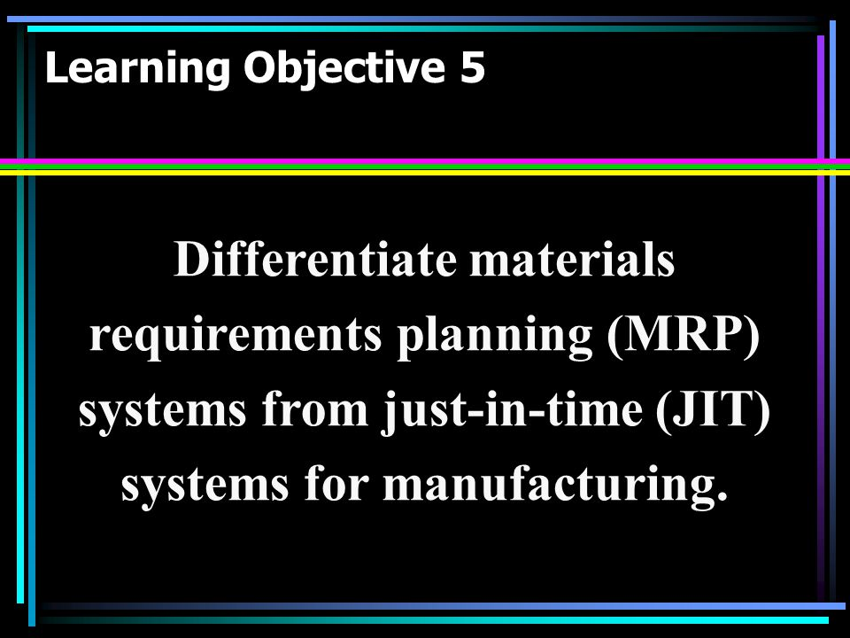 Learning Objective 5 Differentiate materials requirements planning (MRP) systems from just-in-time (JIT) systems for manufacturing.