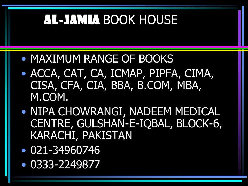 al-jamia BOOK HOUSE MAXIMUM RANGE OF BOOKS ACCA, CAT, CA, ICMAP, PIPFA, CIMA, CISA, CFA, CIA, BBA, B.COM, MBA, M.COM. NIPA CHOWRANGI, NADEEM MEDICAL C