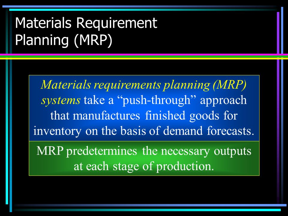 """Materials Requirement Planning (MRP) Materials requirements planning (MRP) systems take a """"push-through"""" approach that manufactures finished goods for"""