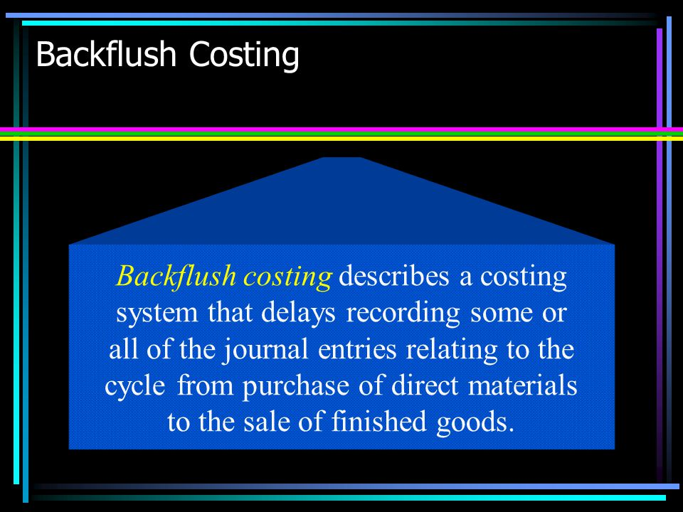 Backflush Costing Backflush costing describes a costing system that delays recording some or all of the journal entries relating to the cycle from pur