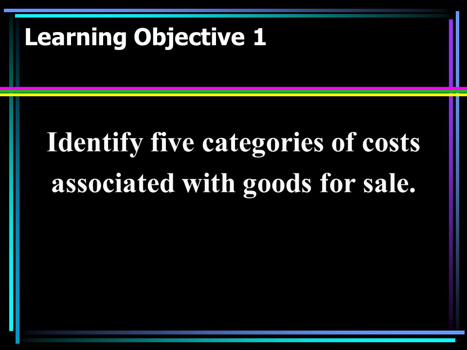 Learning Objective 1 Identify five categories of costs associated with goods for sale.