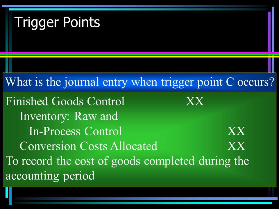 Trigger Points What is the journal entry when trigger point C occurs? Finished Goods ControlXX Inventory: Raw and In-Process ControlXX Conversion Cost