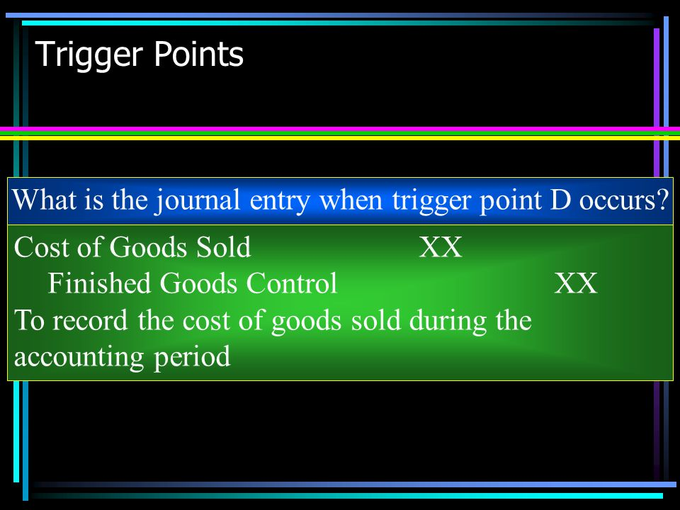 Trigger Points What is the journal entry when trigger point D occurs? Cost of Goods SoldXX Finished Goods ControlXX To record the cost of goods sold d