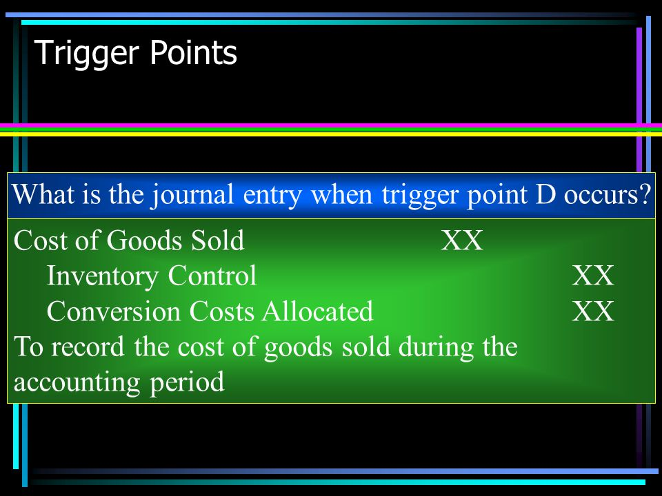 Trigger Points What is the journal entry when trigger point D occurs? Cost of Goods SoldXX Inventory ControlXX Conversion Costs AllocatedXX To record