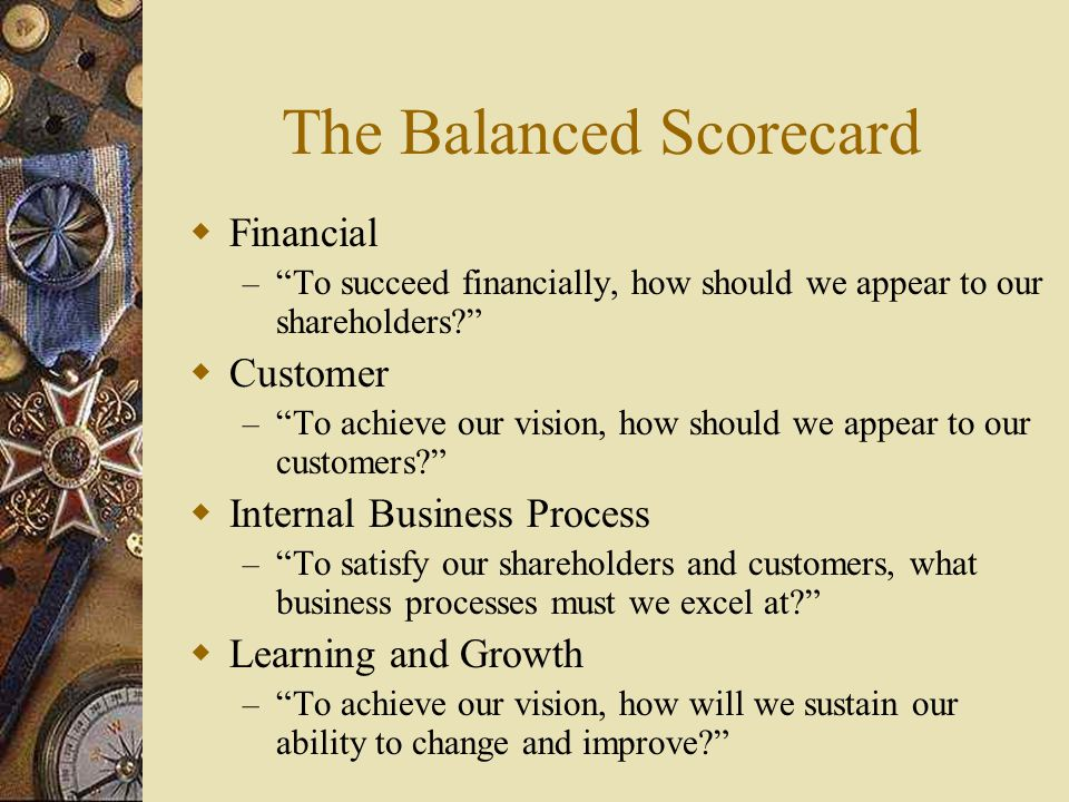 """The Balanced Scorecard  Financial – """"To succeed financially, how should we appear to our shareholders?""""  Customer – """"To achieve our vision, how shou"""
