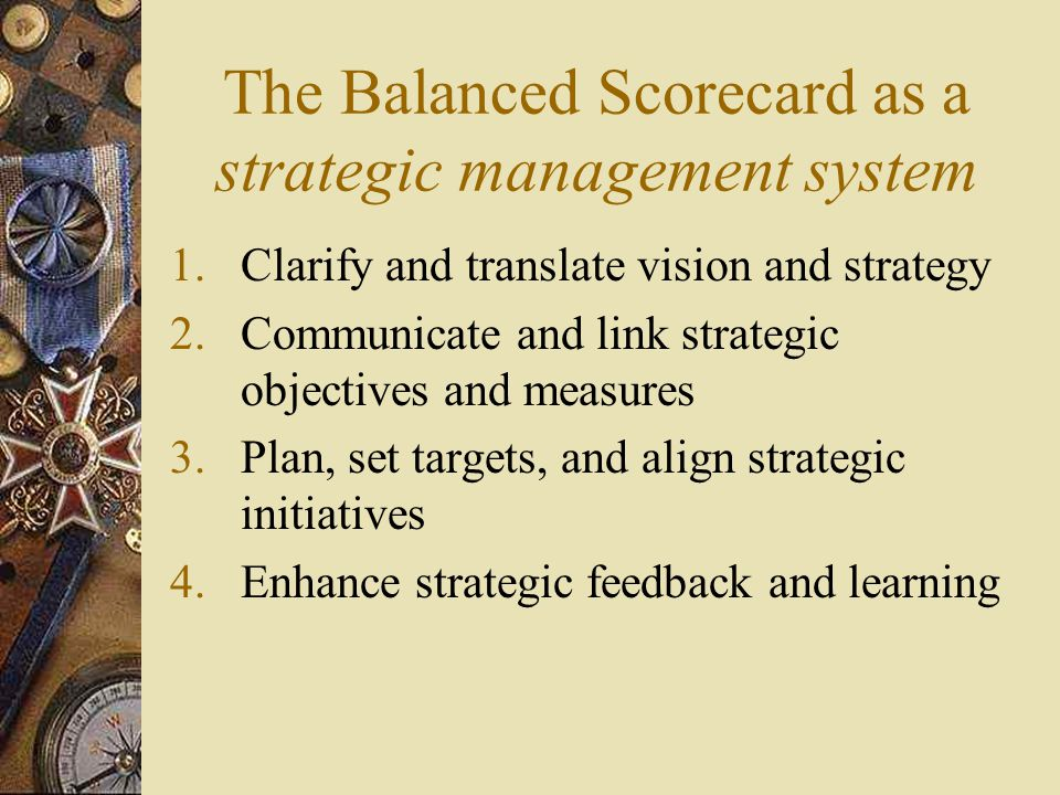 The Balanced Scorecard as a strategic management system 1.Clarify and translate vision and strategy 2.Communicate and link strategic objectives and me