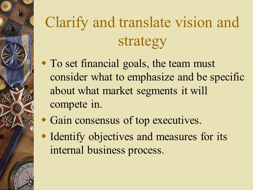 Clarify and translate vision and strategy  To set financial goals, the team must consider what to emphasize and be specific about what market segment