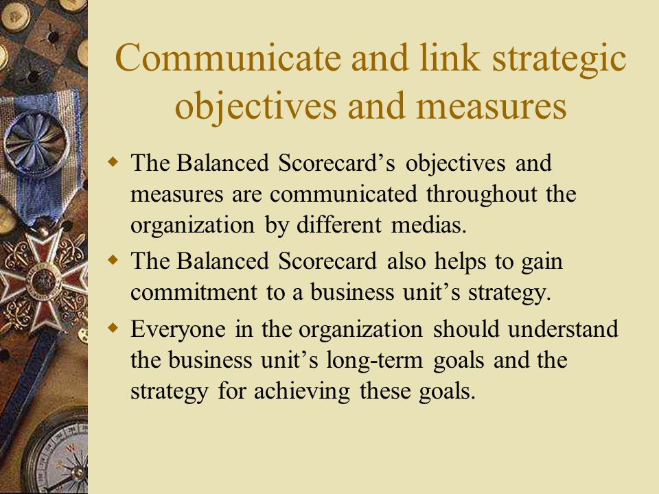 Communicate and link strategic objectives and measures  The Balanced Scorecard's objectives and measures are communicated throughout the organization