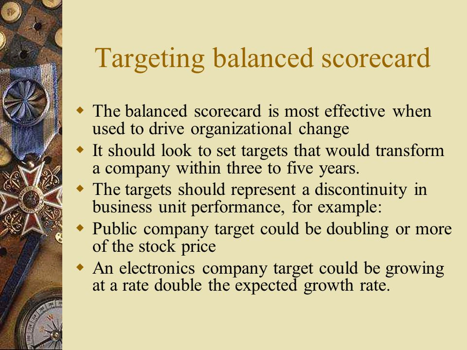 Targeting balanced scorecard  The balanced scorecard is most effective when used to drive organizational change  It should look to set targets that