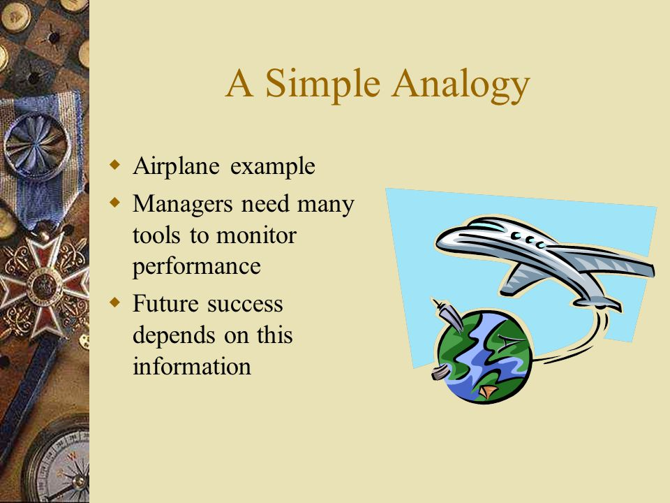 A Simple Analogy  Airplane example  Managers need many tools to monitor performance  Future success depends on this information