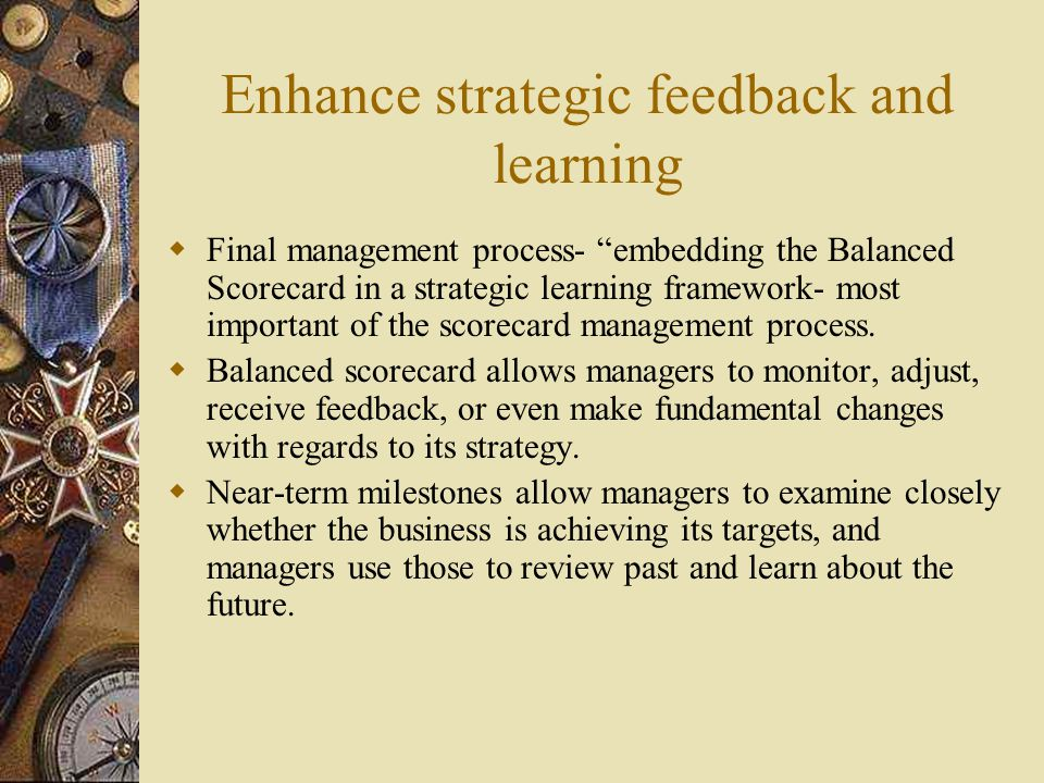 "Enhance strategic feedback and learning  Final management process- ""embedding the Balanced Scorecard in a strategic learning framework- most importan"