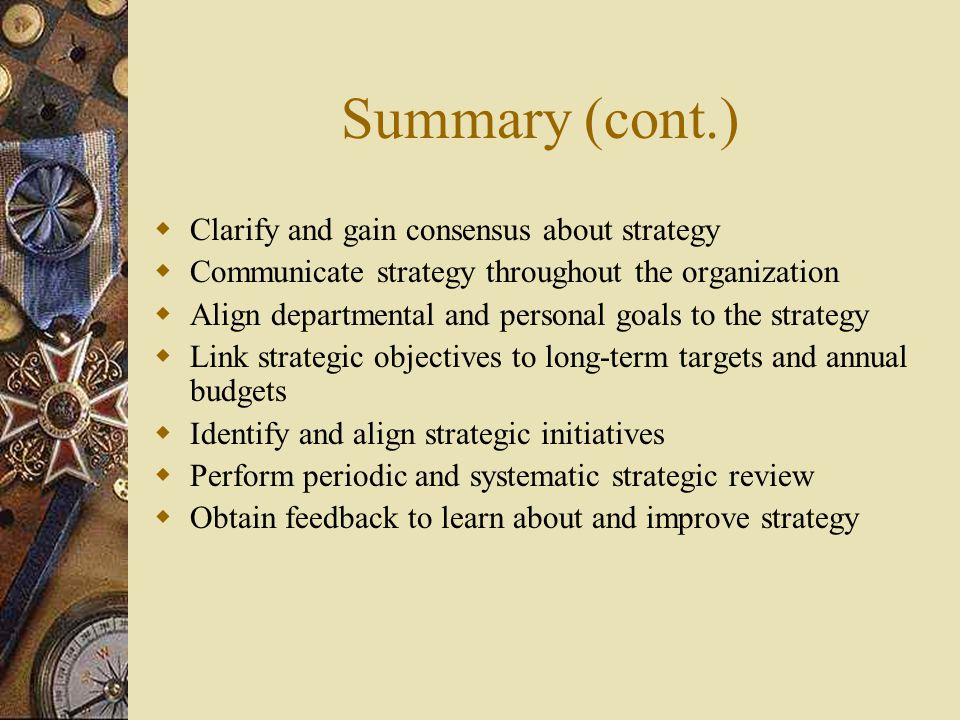 Summary (cont.)  Clarify and gain consensus about strategy  Communicate strategy throughout the organization  Align departmental and personal goals