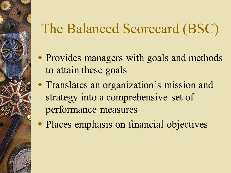 The Balanced Scorecard as a strategic management system 1.Clarify and translate vision and strategy 2.Communicate and link strategic objectives and measures 3.Plan, set targets, and align strategic initiatives 4.Enhance strategic feedback and learning