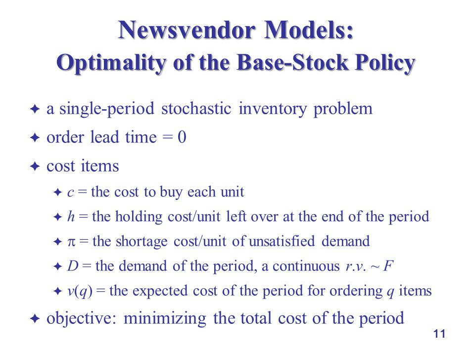 11 Newsvendor Models: Optimality of the Base-Stock Policy  a single-period stochastic inventory problem  order lead time = 0  cost items  c = the