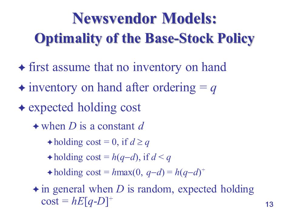 13 Newsvendor Models: Optimality of the Base-Stock Policy  first assume that no inventory on hand  inventory on hand after ordering = q  expected holding cost  when D is a constant d  holding cost = 0, if d  q  holding cost = h(q  d), if d < q  holding cost = hmax(0, q  d) = h(q  d) +  in general when D is random, expected holding cost = hE[q-D] +