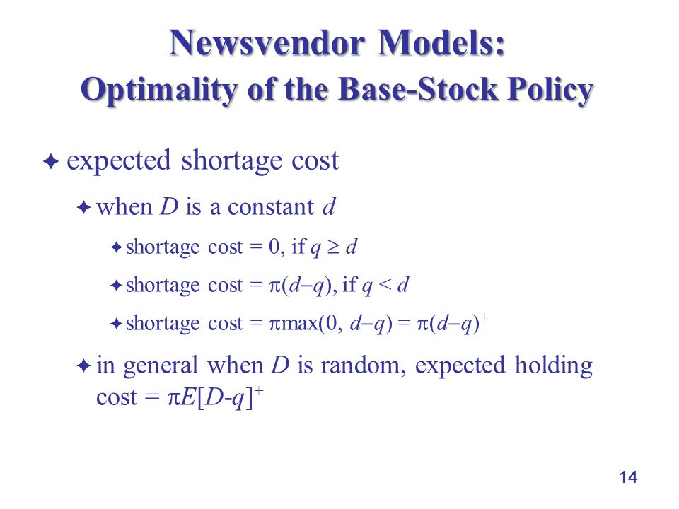 14 Newsvendor Models: Optimality of the Base-Stock Policy  expected shortage cost  when D is a constant d  shortage cost = 0, if q  d  shortage cost =  (d  q), if q < d  shortage cost =  max(0, d  q) =  (d  q) +  in general when D is random, expected holding cost =  E[D-q] +