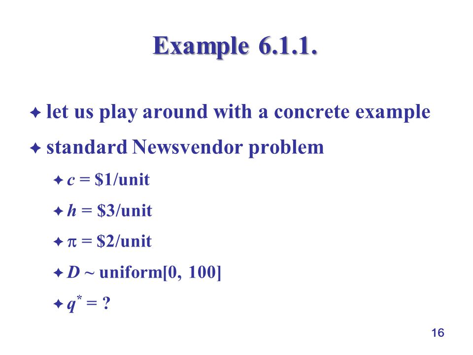 16 Example 6.1.1.  let us play around with a concrete example  standard Newsvendor problem  c = $1/unit  h = $3/unit   = $2/unit  D ~ uniform[0