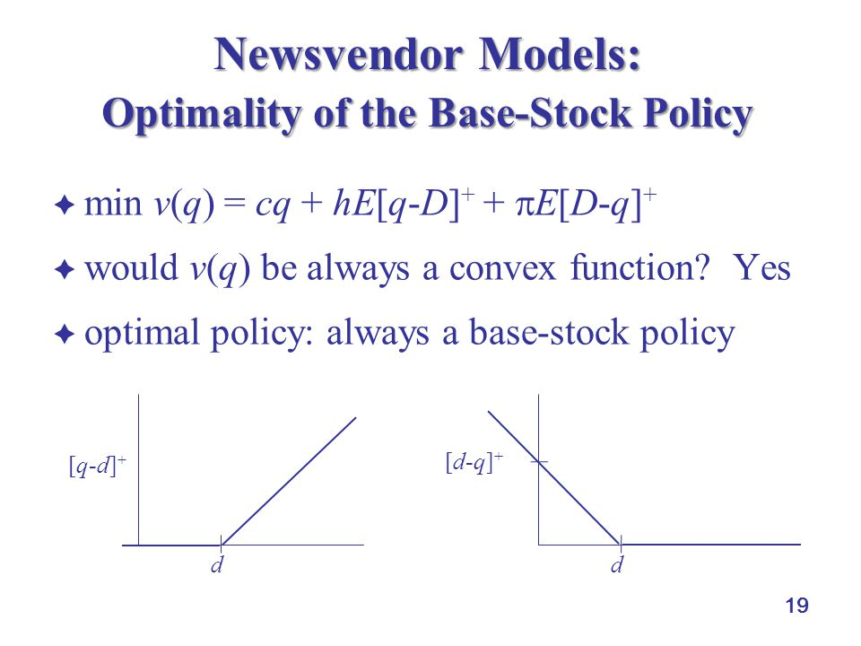 19 Newsvendor Models: Optimality of the Base-Stock Policy  min v(q) = cq + hE[q-D] + +  E[D-q] +  would v(q) be always a convex function.