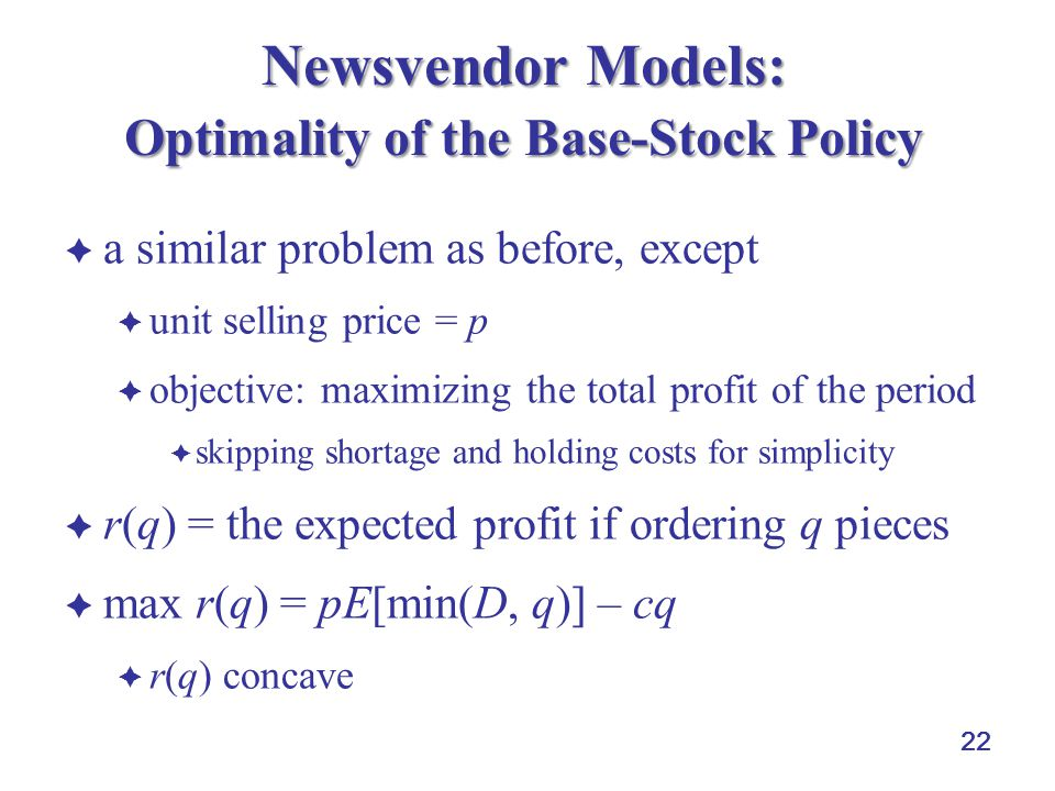 22 Newsvendor Models: Optimality of the Base-Stock Policy  a similar problem as before, except  unit selling price = p  objective: maximizing the total profit of the period  skipping shortage and holding costs for simplicity  r(q) = the expected profit if ordering q pieces  max r(q) = pE[min(D, q)] – cq  r(q) concave