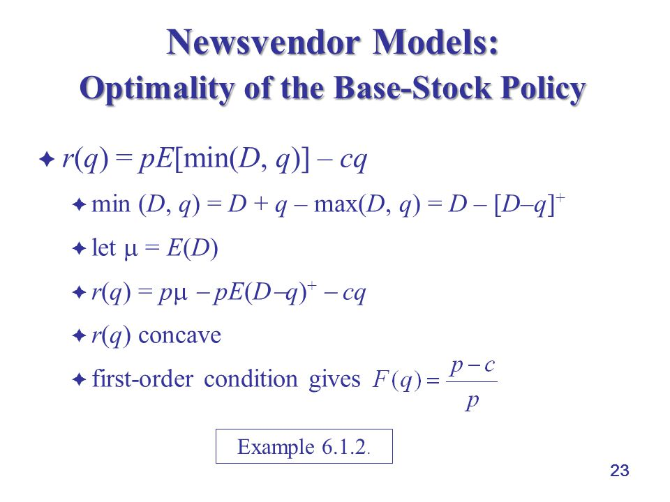 23 Newsvendor Models: Optimality of the Base-Stock Policy  r(q) = pE[min(D, q)] – cq  min (D, q) = D + q – max(D, q) = D – [D–q] +  let  = E(D)  r(q) = p   pE(D  q) +  cq  r(q) concave  first-order condition gives Example 6.1.2.