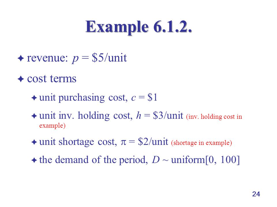 24 Example 6.1.2.  revenue: p = $5/unit  cost terms  unit purchasing cost, c = $1  unit inv. holding cost, h = $3/unit (inv. holding cost in examp