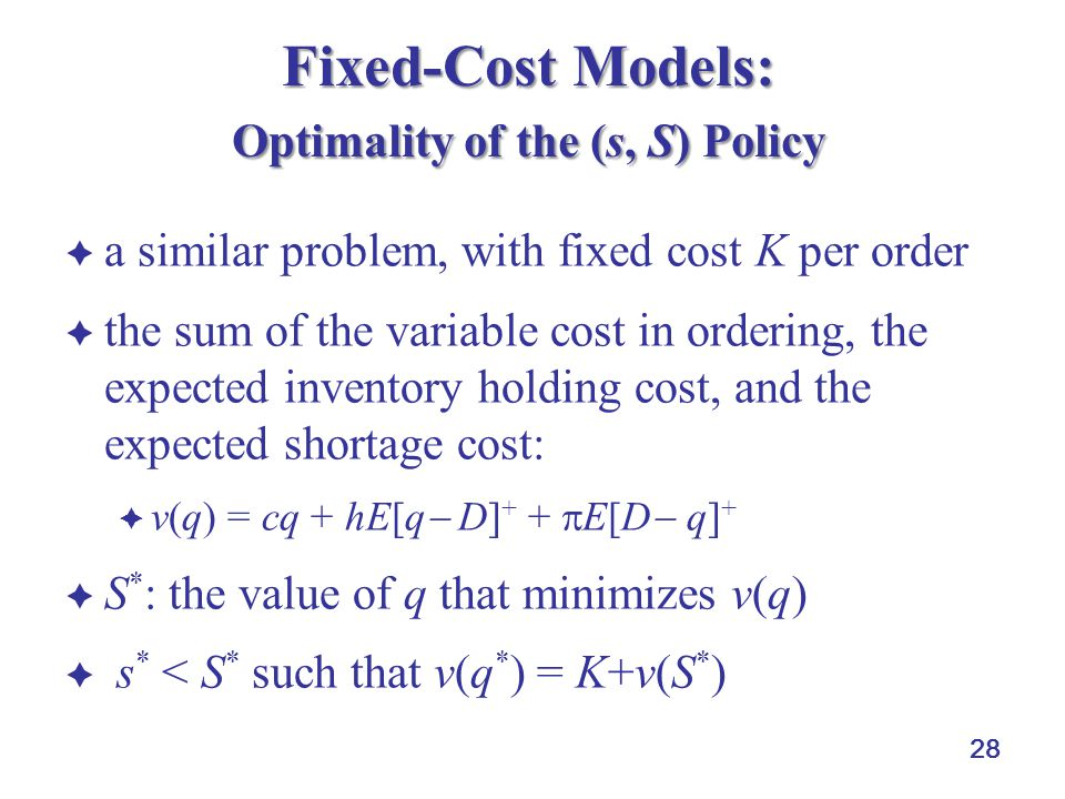 28 Fixed-Cost Models: Optimality of the (s, S) Policy  a similar problem, with fixed cost K per order  the sum of the variable cost in ordering, the expected inventory holding cost, and the expected shortage cost:  v(q) = cq + hE[q  D] + +  E[D  q] +  S * : the value of q that minimizes v(q)  s * < S * such that v(q * ) = K+v(S * )