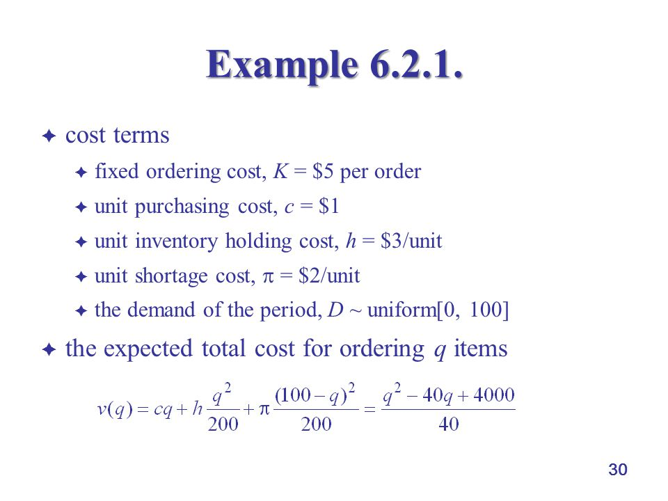 30 Example 6.2.1.  cost terms  fixed ordering cost, K = $5 per order  unit purchasing cost, c = $1  unit inventory holding cost, h = $3/unit  uni
