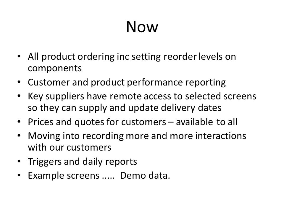Now All product ordering inc setting reorder levels on components Customer and product performance reporting Key suppliers have remote access to selected screens so they can supply and update delivery dates Prices and quotes for customers – available to all Moving into recording more and more interactions with our customers Triggers and daily reports Example screens.....