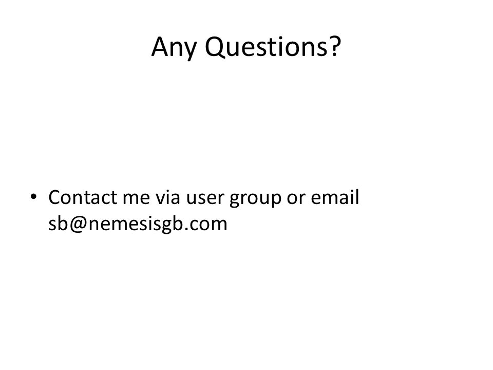 Any Questions Contact me via user group or email sb@nemesisgb.com