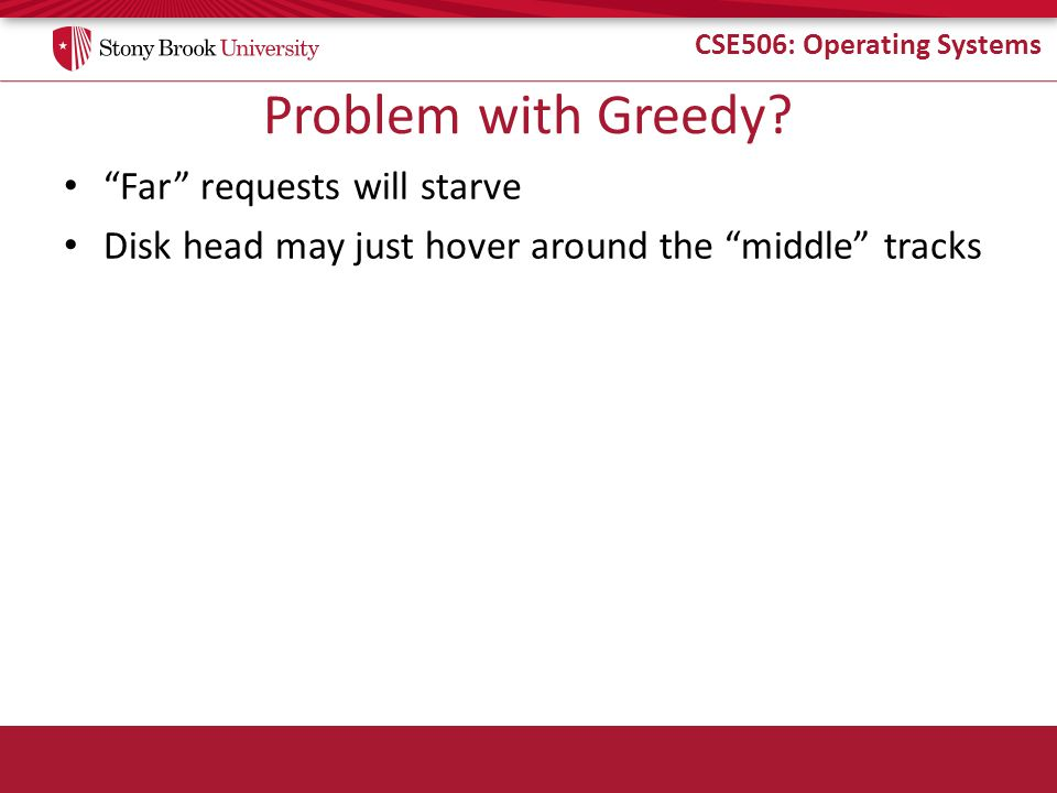 """CSE506: Operating Systems Problem with Greedy? """"Far"""" requests will starve Disk head may just hover around the """"middle"""" tracks"""