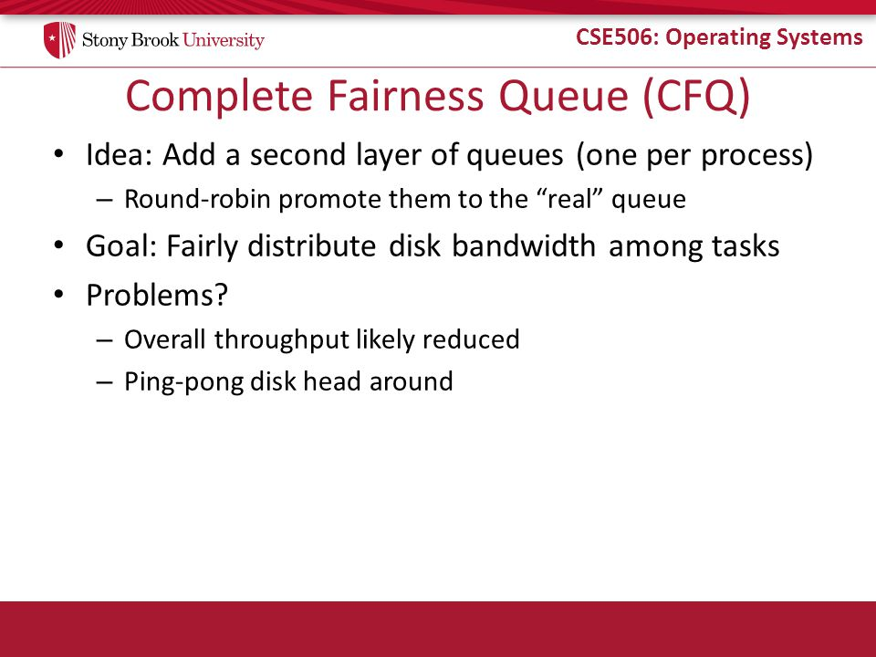 CSE506: Operating Systems Complete Fairness Queue (CFQ) Idea: Add a second layer of queues (one per process) – Round-robin promote them to the real queue Goal: Fairly distribute disk bandwidth among tasks Problems.