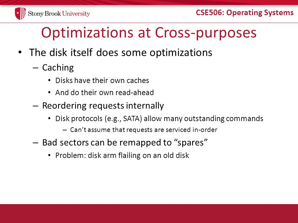CSE506: Operating Systems Optimizations at Cross-purposes The disk itself does some optimizations – Caching Disks have their own caches And do their own read-ahead – Reordering requests internally Disk protocols (e.g., SATA) allow many outstanding commands – Can't assume that requests are serviced in-order – Bad sectors can be remapped to spares Problem: disk arm flailing on an old disk