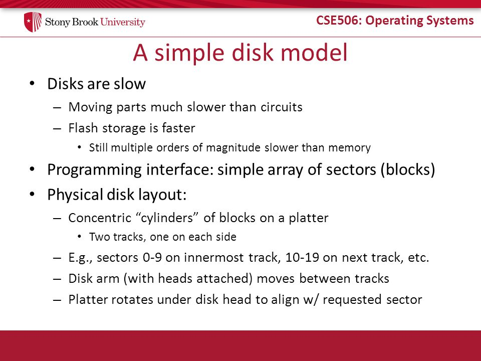 CSE506: Operating Systems A simple disk model Disks are slow – Moving parts much slower than circuits – Flash storage is faster Still multiple orders of magnitude slower than memory Programming interface: simple array of sectors (blocks) Physical disk layout: – Concentric cylinders of blocks on a platter Two tracks, one on each side – E.g., sectors 0-9 on innermost track, 10-19 on next track, etc.