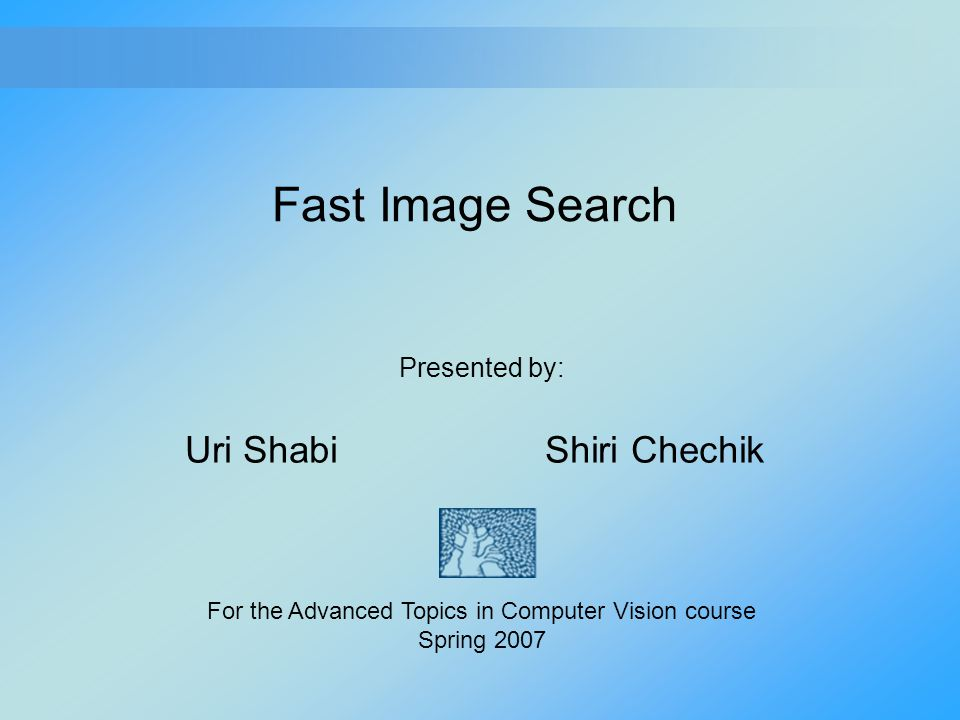 Fast Image Search Uri Shabi Shiri Chechik Presented by: For the Advanced Topics in Computer Vision course Spring 2007