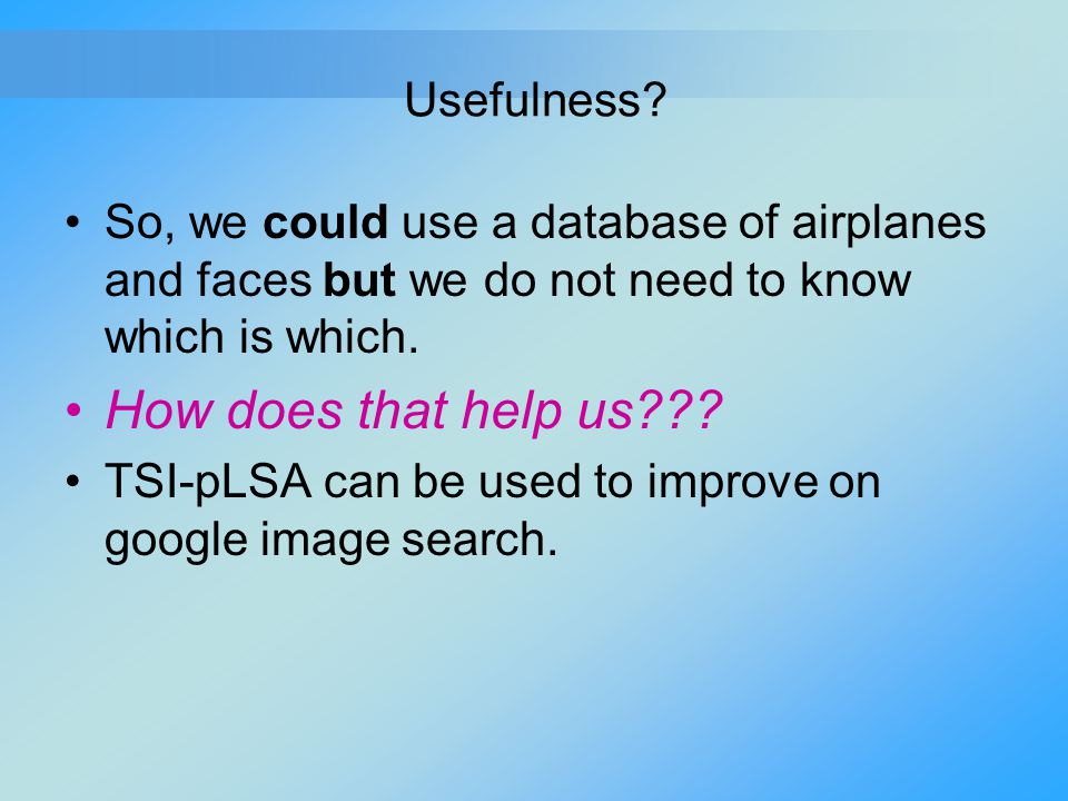 Usefulness? So, we could use a database of airplanes and faces but we do not need to know which is which. How does that help us??? TSI-pLSA can be use