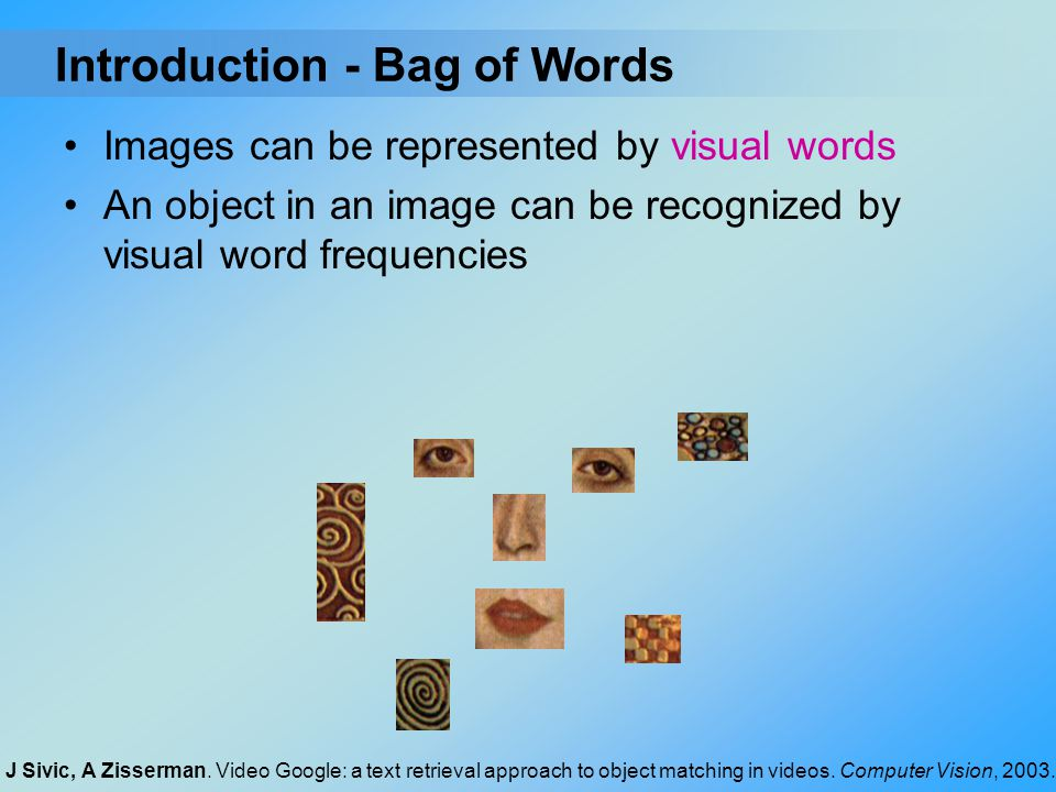 Images can be represented by visual words An object in an image can be recognized by visual word frequencies - Bag of WordsIntroduction J Sivic, A Zis