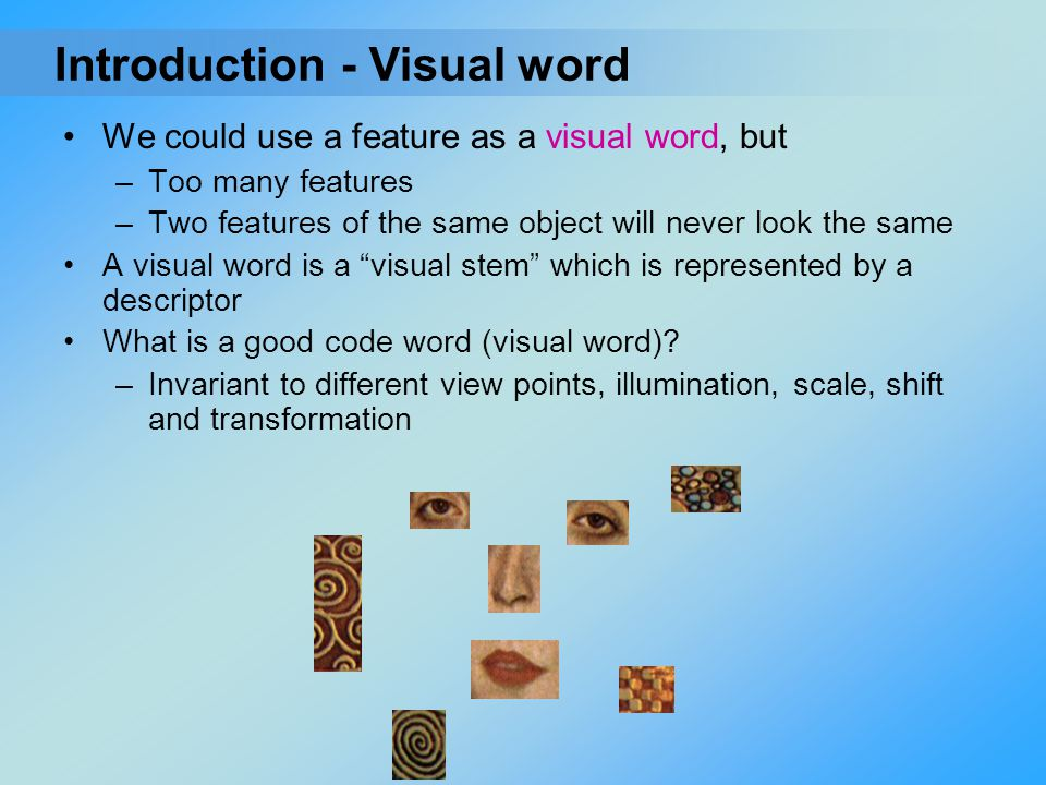 """We could use a feature as a visual word, but –Too many features –Two features of the same object will never look the same A visual word is a """"visual s"""