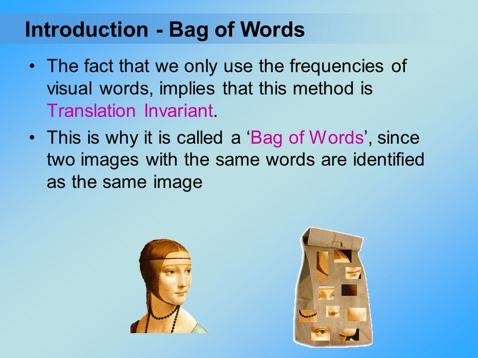The fact that we only use the frequencies of visual words, implies that this method is Translation Invariant. This is why it is called a 'Bag of Words