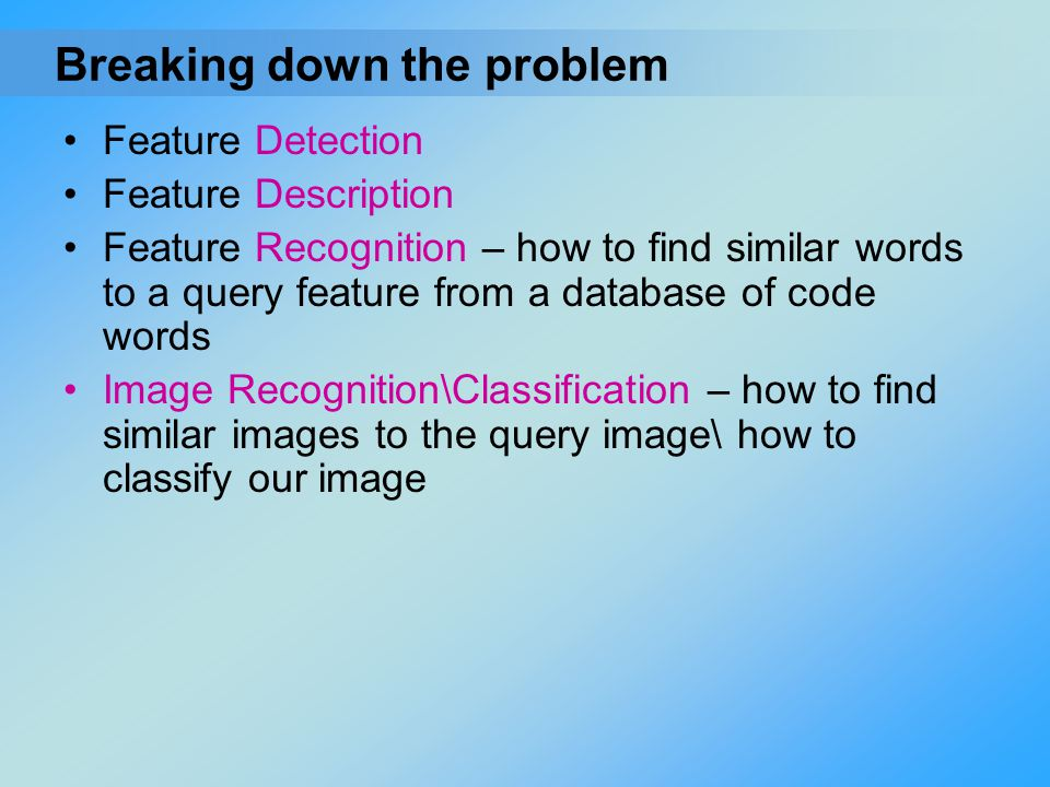 Feature Detection Feature Description Feature Recognition – how to find similar words to a query feature from a database of code words Image Recogniti