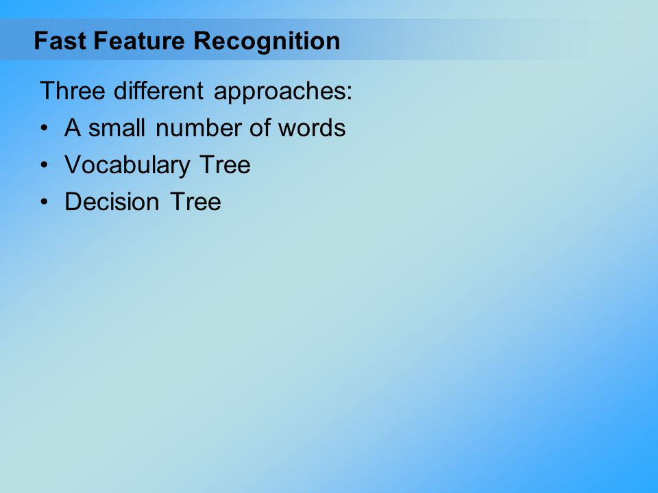 Three different approaches: A small number of words Vocabulary Tree Decision Tree Fast Feature Recognition