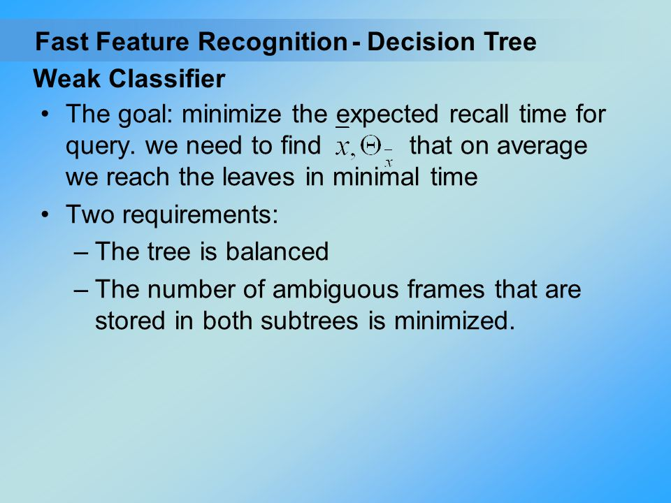 Weak Classifier The goal: minimize the expected recall time for query. we need to find that on average we reach the leaves in minimal time Two require
