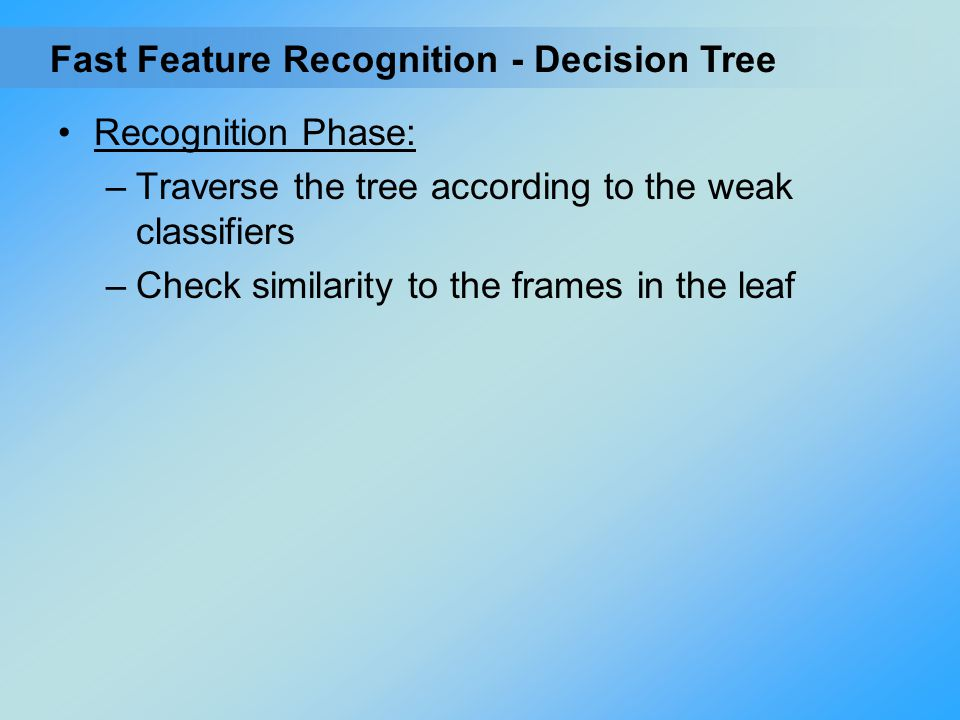 Recognition Phase: –Traverse the tree according to the weak classifiers –Check similarity to the frames in the leaf - Decision TreeFast Feature Recogn