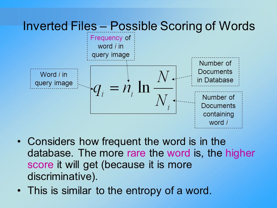 Inverted Files – Possible Scoring of Words Considers how frequent the word is in the database. The more rare the word is, the higher score it will get