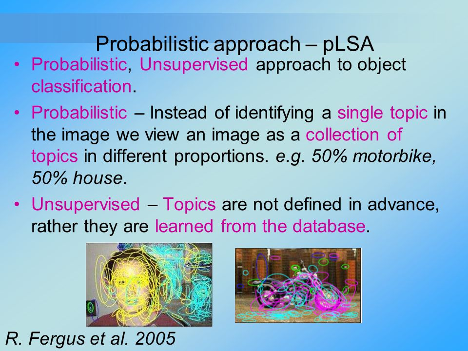 Probabilistic approach – pLSA Probabilistic, Unsupervised approach to object classification. Probabilistic – Instead of identifying a single topic in